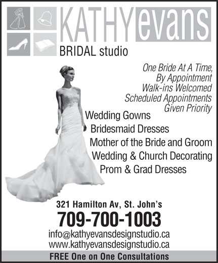 Kathy Evans Bridal Studio (709-739-5337) - Display Ad - BRIDAL studio One Bride At A Time, By Appointment Scheduled Appointments Given Priority Wedding Gowns Bridesmaid Dresses Mother of the Bride and Groom Wedding & Church Decorating Prom & Grad Dresses 321 Hamilton Av, St. John s 709-700-1003 infokathyevansdesignstudio.ca www.kathyevansdesignstudio.ca FREE One on One Consultations Walk-ins Welcomed