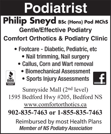 Comfort Orthotics & Podiatry Clinic (902-835-7463) - Annonce illustrée======= - Member of NS Podiatry Association Reimbursed by most Health Plans Podiatrist Philip Sneyd BSc (Hons) Pod MChS Gentle/Effective Podiatry Comfort Orthotics & Podiatry Clinic Footcare - Diabetic, Pediatric, etc Nail trimming, Nail surgery Callus, Corn and Wart removal Biomechanical Assessment Sports Injury Assessments nd Sunnyside Mall (2 level) 1595 Bedford Hwy #205, Bedford NS www.comfortorthotics.ca 902-835-7463 or 1-855-835-7463 Reimbursed by most Health Plans Member of NS Podiatry Association Podiatrist Philip Sneyd BSc (Hons) Pod MChS Gentle/Effective Podiatry Comfort Orthotics & Podiatry Clinic Footcare - Diabetic, Pediatric, etc Nail trimming, Nail surgery Callus, Corn and Wart removal Biomechanical Assessment Sports Injury Assessments nd Sunnyside Mall (2 level) 1595 Bedford Hwy #205, Bedford NS www.comfortorthotics.ca 902-835-7463 or 1-855-835-7463