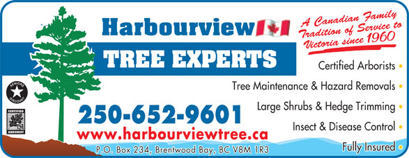 Harbourview Tree Experts (250-652-9601) - Display Ad - amily rvice to Victoria since 1960 Certified Arborists Tree Maintenance & Hazard Removals Large Shrubs & Hedge Trimming 250-652-9601 Insect & Disease Control www.harbourviewtree.ca Fully Insured P.O. Box 234, Brentwood Bay, BC V8M 1R3 radition of Sedian FA Cana radition of Sedian FA Cana amily rvice to Victoria since 1960 Certified Arborists Tree Maintenance & Hazard Removals Large Shrubs & Hedge Trimming 250-652-9601 Insect & Disease Control www.harbourviewtree.ca Fully Insured P.O. Box 234, Brentwood Bay, BC V8M 1R3