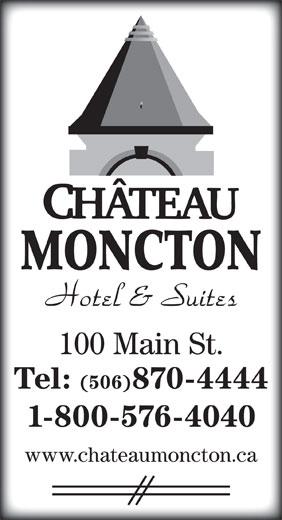 Chateau Moncton (506-870-4444) - Display Ad - MONCTON 100 Main St. Tel: (506)870-4444 1-800-576-4040 www.chateaumoncton.ca