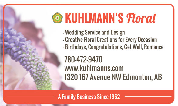 Kuhlmann's Floral (780-472-9470) - Annonce illustrée======= - www.kuhlmanns.com 1320 167 Avenue NW Edmonton, AB A Family Business Since 1962 KUHLMANN S - Wedding Service and Design - Creative Floral Creations for Every Occasion - Birthdays, Congratulations, Get Well, Romance 780-472-9470 www.kuhlmanns.com 1320 167 Avenue NW Edmonton, AB A Family Business Since 1962 KUHLMANN S - Wedding Service and Design - Creative Floral Creations for Every Occasion - Birthdays, Congratulations, Get Well, Romance 780-472-9470