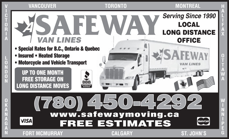 A Safeway Moving & Storage Ltd (780-450-4292) - Display Ad - UP TO ONE MONTH HALIFAX Serving Since 1990 LOCAL LONG DISTANCE SAFEWAY OTTAWA               WINNIPEGVANCOUVER                                    TORONTO                                    MONTREALVICTORIA             LONDON             OKANAGANFOR VAN LINES OFFICE Special Rates for B.C., Ontario & Quebec Insured   Heated Storage Motorcycle and Vehicle Transport (780) FREE STORAGE ON LONG DISTANCE MOVES 450-4292 www.safewaymoving.ca FREE ESTIMATES T MCMURRAY                                    CALGARY                                    ST. JOHN S