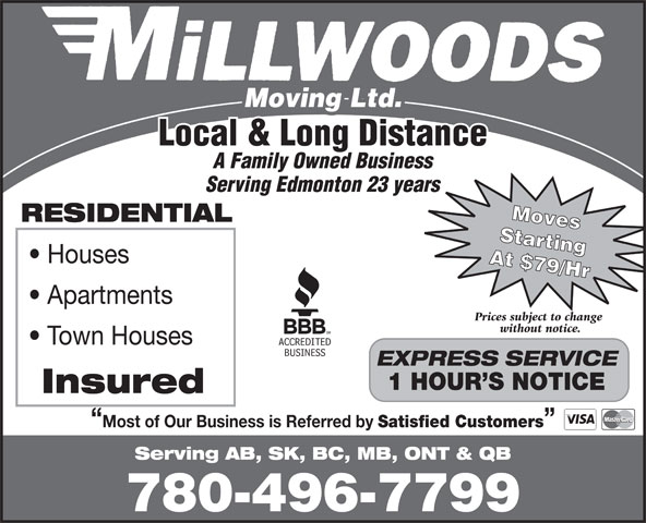 Millwood's Moving & Storage Ltd (780-496-7799) - Annonce illustrée======= - Local & Long Distance A Family Owned Business Serving Edmonton 23 years Moves RESIDENTIAL Starting Houses At $79/Hr Apartments Prices subject to change without notice. Town Houses EXPRESS SERVICE 1 HOUR S NOTICE Insured Most of Our Business is Referred by Satisfied Customers Serving AB, SK, BC, MB, ONT & QB 780-496-7799
