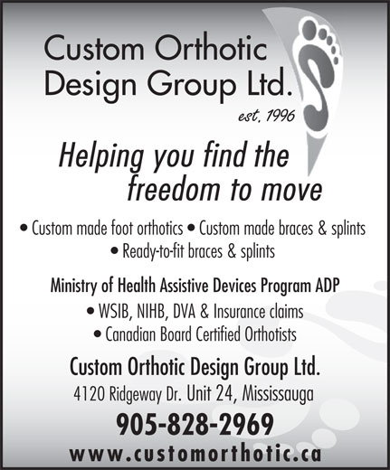 Custom Orthotic Design Group Ltd (905-828-2969) - Annonce illustrée======= - Custom Orthotic     De sign Group Ltd. Helping you find thethe freedom to move Custom made foot orthotics   Custom made braces & splints Ready-to-fit braces & splints Ministry of Health Assistive Devices Program ADP WSIB, NIHB, DVA & Insurance claims Canadian Board Certified Orthotists Custom Orthotic Design Group Ltd. 4120 Ridgeway Dr. Unit 24, Mississauga 905-828-2969 www.customorthotic.c