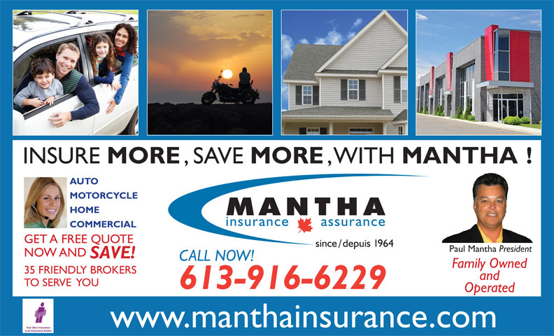 Mantha Insurance Brokers Ltd. (613-746-1450) - Display Ad - MORE INSURE , SAVE MORE , WITH MANTHA! AUTO MOTORCYCLE HOME COMMERCIAL GET A FREE QUOTE Paul Mantha President NOW AND SAVE! CALL NOW! Family Owned 35 FRIENDLY BROKERS and TO SERVE  YOU 613-916-6229 Operated www.manthainsurance.com
