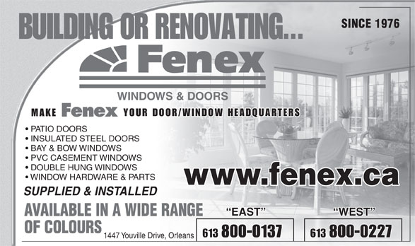 Fenex Windows & Doors (613-824-2641) - Annonce illustrée======= - WINDOWS & DOORS YOUR DOOR/WINDOW HEADQUARTERS PATIO DOORS INSULATED STEEL DOORS BAY & BOW WINDOWS PVC CASEMENT WINDOWS DOUBLE HUNG WINDOWS WINDOW HARDWARE & PARTS www.fenex.ca SUPPLIED & INSTALLED EAST WEST AVAILABLE IN A WIDE RANGE OF COLOURS 613 800-0137 613 800-0227 1447 Youville Drive, Orleans SINCE 1976