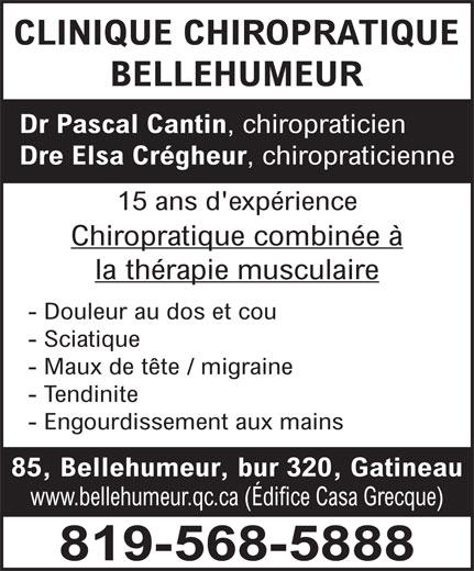 Clinique Chiropratique Bellehumeur (819-568-5888) - Annonce illustrée======= - CLINIQUE CHIROPRATIQUE BELLEHUMEUR Dr Pascal Cantin , chiropraticien Dre Elsa Crégheur , chiropraticienne 15 ans d'expérience Chiropratique combinée º la thérapie musculaire - Douleur au dos et cou - Sciatique - Maux de t te / migraine - Tendinite - Engourdissement aux mains 85, Bellehumeur, bur 320, Gatineau www.bellehumeur.qc.ca (Édifice Casa Grecque) 819-568-5888