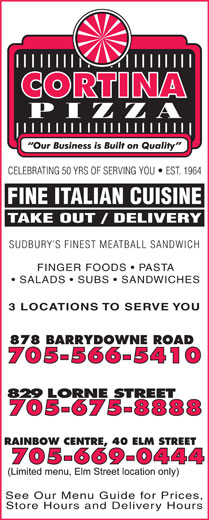 Cortina Pizza (705-566-5410) - Display Ad - FINE ITALIAN CUISINE TAKE OUT / DELIVERY SUDBURY S FINEST MEATBALL SANDWICH FINGER FOODS   PASTA SALADS   SUBS   SANDWICHES 3 LOCATIONS TO SERVE YOU See Our Menu Guide for Prices, Store Hours and Delivery Hours CELEBRATING 50 YRS OF SERVING YOU   EST. 1964