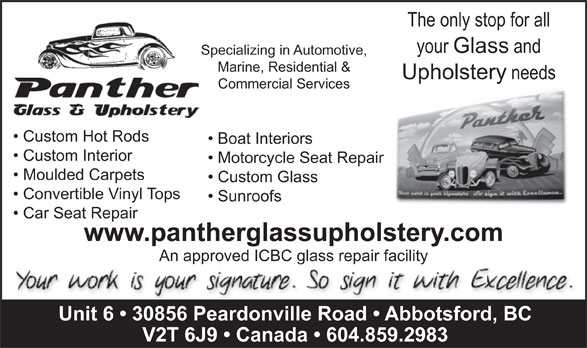 Panther Glass & Upholstery (604-859-2983) - Display Ad - Marine, Residential & Upholstery needs Commercial Services Custom Hot Rods  Custom Hot Rods Boat Interiors Custom Interior Motorcycle Seat Repair Moulded Carpets Custom Glass Convertible Vinyl Tops Sunroofs Car Seat Repair www.pantherglassupholstery.com The only stop for all your Glass and Specializing in Automotive, An approved ICBC glass repair facility Unit 6   30856 Peardonville Road   Abbotsford, BC V2T 6J9   Canada   604.859.2983