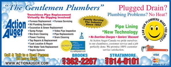 Action Auger Canada Inc (403-362-5293) - Display Ad - At Action Auger Canada we pride ourselves in our cleanliness, customer service and a job Leak Location & Repair perfectly done. We promise 100% customer Hot Water Tank Replacement service satisfaction. Septic Systems my safetyseal.com Call & Talk to a Real Person STRATHMOREBROOKS 24 hrs a Day! 362-2267 814-0101 362-2267 403 WWW.ACTIONAUGER.COM 403 403 Booked under 403.362.5293 The Gentlemen Plumbers Plugged Drain? Trenchless Pipe Replacement Plumbing Problems? No Heat? Virtually No Digging Involved! Family Serving Furnace Replacement Furnace Servicing The Industry Since 1952 All Plumbing Services Pipe Lining Excavation & Sewer Replacement Sump Pumps Video Pipe Inspection *New Technology Bio Drain Cleaning Pipe Replacements No Overtime Charges   Seniors' Discount Power Flushing Drain Cleaning Tap Repairs & Replacement