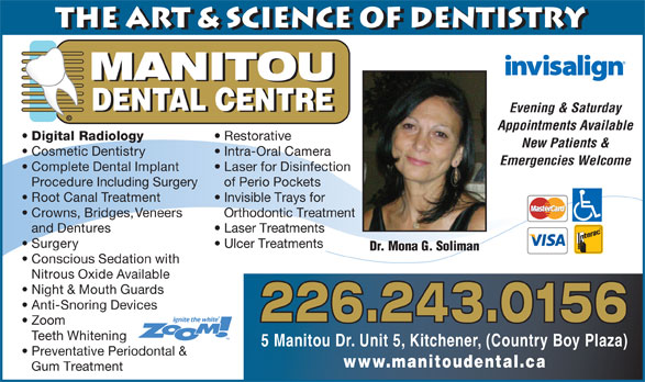 Manitou Dental Centre (519-896-8008) - Display Ad - the Art & Science of Dentistry MANITOU DENTAL CENTRE Evening & Saturday © Appointments Available Digital Radiology Restorative New Patients & Cosmetic Dentistry Intra-Oral Camera Emergencies Welcome Complete Dental Implant Laser for Disinfection Procedure Including Surgery of Perio Pockets Root Canal Treatment Invisible Trays for Crowns, Bridges, Veneers Orthodontic Treatment and Dentures Laser Treatments Surgery Ulcer Treatments Dr. Mona G. Soliman Conscious Sedation with Nitrous Oxide Available Night & Mouth Guards Anti-Snoring Devices 226.243.0156 Zoom Teeth Whitening 5 Manitou Dr. Unit 5, Kitchener, (Country Boy Plaza) Preventative Periodontal & www.manitoudental.ca Gum Treatment