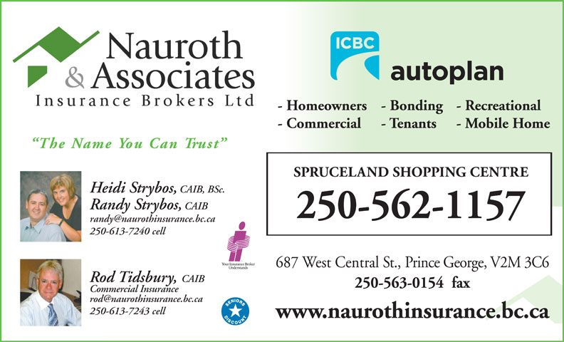 Nauroth & Associates Insurance Brokers Ltd (250-562-1157) - Annonce illustrée======= - www.naurothinsurance.bc.ca - Homeowners - Recreational- Bonding - Commercial - Tenants 250-613-7243 cell250- - Mobile Home The Name You Can Trust SPRUCELAND SHOPPING CENTRE Heidi Strybos, CAIB, BSc. - Homeowners - Recreational- Bonding - Commercial - Tenants - Mobile Home The Name You Can Trust SPRUCELAND SHOPPING CENTRE Heidi Strybos, CAIB, BSc. Randy Strybos,CAIB 250-562-1157 250-613-7240 cell 687 West Central St., Prince George, V2M 3C6 Rod Tidsbury, CAIBo 250-563-0154  fax Commercial Insuranceom Randy Strybos,CAIB 250-562-1157 250-613-7240 cell 687 West Central St., Prince George, V2M 3C6 Rod Tidsbury, CAIBo 250-563-0154  fax Commercial Insuranceom 250-613-7243 cell250- www.naurothinsurance.bc.ca