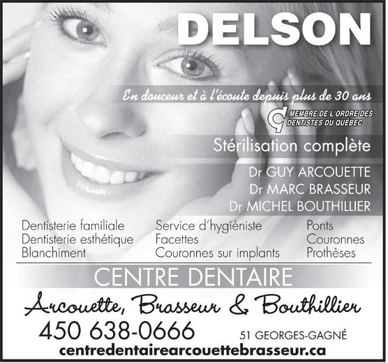 Centre Dentaire Arcouette,Brasseur & Bouthillier (450-638-0666) - Display Ad - En douceur et à l écoute depuis plus de 30 ans Stérilisation complète Dr GUY ARCOUETTE Dr MARC BRASSEUR Dr MICHEL BOUTHILLIER Dentisterie familiale PontsService d hygiéniste Dentisterie esthétique CouronnesFacettes Blanchiment ProthèsesCouronnes sur implants CENTRE DENTAIRE Arcouette, Brasseur & Bouthillier DELSON 450 638-0666 51 GEORGES-GAGNÉ centredentairearcouettebrasseur.ca