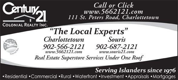 Century 21 Colonial Realty Inc (902-566-2121) - Display Ad - Call or Click www.5662121.com 111 St. Peters Road, Charlottetown Charlottetown Souris 902-566-2121 902-687-2121 www.5662121.com www.souris21.com Real Estate Superstore Services Under One Roof