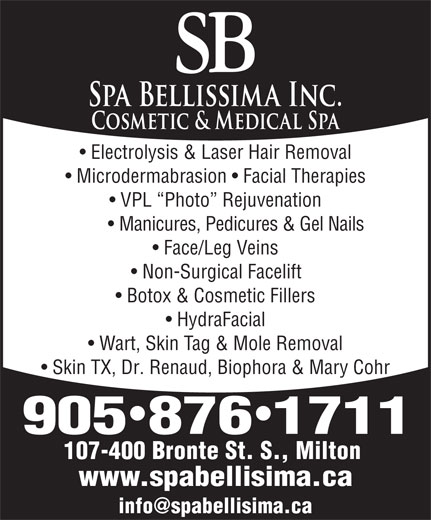 Spa Bellissima/SB Electrolysis (905-876-1711) - Display Ad - 107-400 Bronte St. S., Milton www.spabellisima.ca Electrolysis & Laser Hair Removal Microdermabrasion   Facial Therapies VPL  Photo  Rejuvenation Manicures, Pedicures & Gel Nails Face/Leg Veins Non-Surgical Facelift Botox & Cosmetic Fillers HydraFacial Wart, Skin Tag & Mole Removal Skin TX, Dr. Renaud, Biophora & Mary Cohr 9058761711