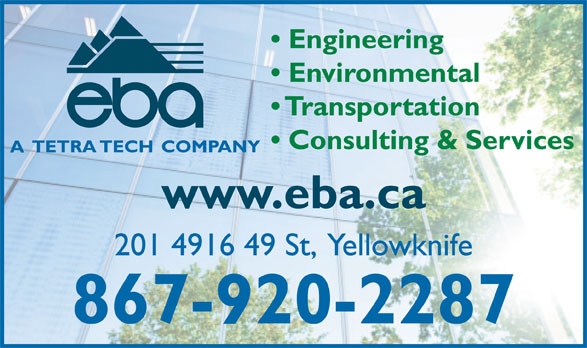 Tetra Tech EBA Inc (867-920-2287) - Display Ad - Engineering Environmental Transportation Consulting & Services www.eba.ca 201 4916 49 St,  Yellowknife 867-920-2287
