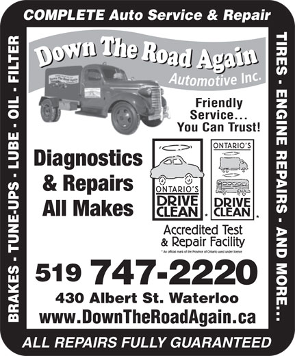 Down The Road Again Automotive Inc (519-747-2220) - Display Ad - COMPLETE Auto Service & Repair TIRES - ENGINE REPAIRS - AND MORE Friendly Service... You Can Trust! Diagnostics & Repairs All Makes 519 747-2220 430 Albert St. Waterloo ... BRAKES - TUNE-UPS - LUBE - OIL - FILTER www.DownTheRoadAgain.ca ALL REPAIRS FULLY GUARANTEED