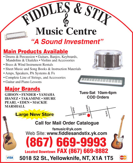 Fiddles & Stix Music Centre Ltd (867-669-9993) - Annonce illustrée======= - FIDDLES & STIXMusic Centre A Sound Investment Main Products Available Drums & Percussion   Guitars, Banjos, Keyboards, Mandolins & Ukuleles   Violins and Accessories Brass & Wind Instrument Rentals Sheet Music and Song Books & Instruction Materials Amps, Speakers, PA Systems & Fx Complete Line of Strings, and Accessories Guitar and Piano Lessons Major Brands Tues-Sat  10am-6pm GIBSON   FENDER   YAMAHA COD Orders IBANEZ   TAKAMINE   SHURE PEARL   EDEN   MACKIE 52nd St. MARSHALL 53rd St. 51st St.50th Ave. Large New Store Call for Mail Order Catalogue Web Site: www.fiddlesandstix.yk.com 867 669-9993 Located Downtown FAX (867) 669-8882 5018 52 St., Yellowknife, NT, X1A 1T5