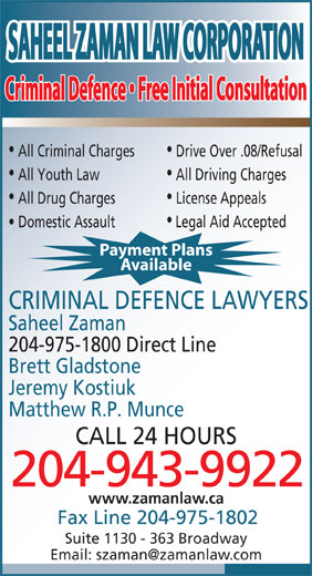 Saheel Zaman Law Corporation (204-943-9922) - Display Ad - Payment Plans Available CRIMINAL DEFENCE LAWYERS Saheel Zaman 204-975-1800 Direct Line Brett Gladstone Jeremy Kostiuk Matthew R.P. Munce CALL 24 HOURS 204-943-9922 www.zamanlaw.ca Fax Line 204-975-1802 Suite 1130 - 363 Broadway SAHEEL ZAMAN LAW CORPORATIONSAHEEL ZAMAN LAW CORPORATION Criminal Defence   Free Initial ConsultationCriminal Defence   Free Initial Consultation All Criminal Charges Drive Over .08/Refusal All Youth Law All Driving Charges All Drug Charges License Appeals Domestic Assault Legal Aid Accepted