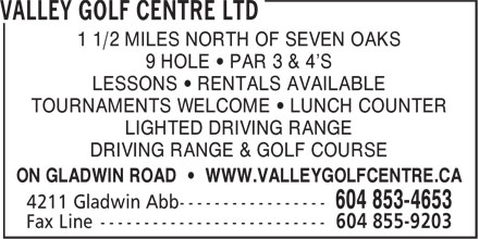 Valley Golf Centre (604-853-4653) - Annonce illustrée======= - 1 1/2 MILES NORTH OF SEVEN OAKS 9 HOLE • PAR 3 & 4'S LESSONS • RENTALS AVAILABLE TOURNAMENTS WELCOME • LUNCH COUNTER LIGHTED DRIVING RANGE DRIVING RANGE & GOLF COURSE ON GLADWIN ROAD • WWW.VALLEYGOLFCENTRE.CA