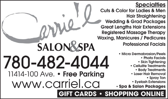 Carrie'L Salon & Spa (780-482-4044) - Display Ad - Cuts & Color for Ladies & Men Hair Straightening Wedding & Grad Packages Great Lengths Hair Extensions Registered Massage Therapy Waxing, Manicures / Pedicures Professional Facials Micro Dermabrasion/Peels Photo Facials Skin Tightening Cellulite Treatments 780-482-4044 Body Treatments Laser Hair Removal 11414-100 Ave. Free Parking Spray Tan Eyelash Extensions Spa & Salon Packages www.carriel.ca GIFT CARDS   SHOPPING ONLINE Specialties
