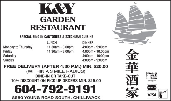 K & Y Garden Restaurant (604-792-9191) - Annonce illustrée======= - K&Y GARDEN RESTAURANT SPECIALIZING IN CANTONESE & SZECHUAN CUISINE LUNCH DINNER Monday to Thursday 11:30am - 3:00pm 4:00pm - 9:00pm Friday 11:30am - 3:00pm 4:00pm - 10:00pm Saturday  4:00pm - 10:00pm Sunday  4:00pm - 9:00pm FREE DELIVERY (AFTER 4:30 P.M.) MIN. $20.00 (WITHIN A 3 MILE RADIUS) DINE-IN OR TAKE-OUT on request 10% DISCOUNT ON PICK UP ORDERS MIN. $15.00 604-792-9191 8580 YOUNG ROAD SOUTH, CHILLIWACK
