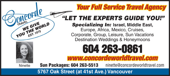 Concorde Travel Est 1975 (604-263-0861) - Display Ad - Your Full Service Travel Agency LET THE EXPERTS GUIDE YOU! TRAVEL5 Specializing In: Israel, Middle East, Europe, Africa, Mexico, Cruises, Corporate, Group, Leisure, Sun Vacations Destination Weddings & Honeymoons www.concordeworldtravel.com Sun Packages: 604 263-5513 Ninette 767 Oak Street (at 41st Ave.) Vancouver Your Full Service Travel Agency LET THE EXPERTS GUIDE YOU! TRAVEL5 Specializing In: Israel, Middle East, Europe, Africa, Mexico, Cruises, Corporate, Group, Leisure, Sun Vacations Destination Weddings & Honeymoons www.concordeworldtravel.com Sun Packages: 604 263-5513 Ninette 767 Oak Street (at 41st Ave.) Vancouver