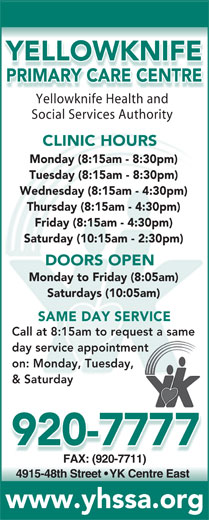 Yellowknife Primary Care Centre (867-920-7777) - Display Ad - YELLOWKNIFE PRIMARY CARE CENTRE Yellowknife Health andYell knifHealthnd Social Services Authority CLINIC HOURS Monday (8:15am - 8:30pm) Tuesday (8:15am - 8:30pm) Wednesday (8:15am - 4:30pm) Thursday (8:15am - 4:30pm) Friday (8:15am - 4:30pm) Saturday (10:15am - 2:30pm) DOORS OPEN Monday to Friday (8:05am) Saturdays (10:05am) SAME DAY SERVICE Call at 8:15am to request a samequest a same day service appointmenttment on: Monday, Tuesday,y, & Saturday 920-7777 FAX: (920-7711)FAX: (920-7711) 4915-48th Street   YK Centre East www.yhssa.org