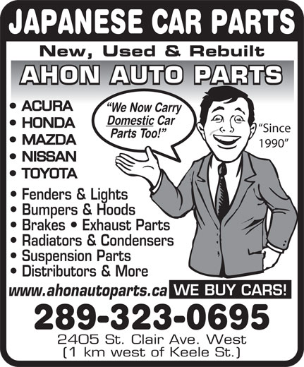 Ahon Auto Parts (416-604-9079) - Display Ad - JAPANESE CAR PARTS New, Used & Rebuilt AHON AUTO PARTS ACURA We Now Carry Domestic Car HONDA Since Parts Too! MAZDA 1990 NISSAN TOYOTA Fenders & Lights Bumpers & Hoods Brakes   Exhaust Parts Radiators & Condensers Suspension Parts Distributors & More WE BUY CARS! www.ahonautoparts.ca 289-323-0695 2405 St. Clair Ave. West (1 km west of Keele St.)