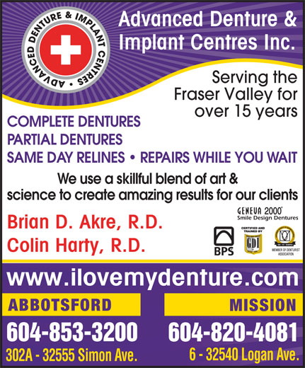 Advanced Denture & Implant Centers Inc. (604-853-3200) - Display Ad - Fraser Valley for over 15 years COMPLETE DENTURES PARTIAL DENTURES SAME DAY RELINES   REPAIRS WHILE YOU WAIT We use a skillful blend of art & science to create amazing results for our clients Smile Design Dentures Brian D. Akre, R.D. Colin Harty, R.D. www.ilovemydenture.com ABBOTSFORD MISSION 604-853-3200 604-820-4081 6 - 32540 Logan Ave. 302A - 32555 Simon Ave. Advanced Denture & Implant Centres Inc. Serving the