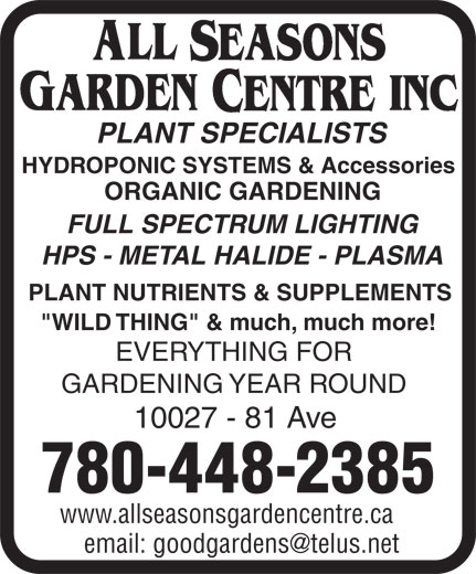 "All Seasons Garden Centre Inc (780-448-2385) - Annonce illustrée======= - PLANT SPECIALISTS HYDROPONIC SYSTEMS & Accessories ORGANIC GARDENING FULL SPECTRUM LIGHTING HPS - METAL HALIDE - PLASMA PLANT NUTRIENTS & SUPPLEMENTS ""WILD THING"" & much, much more! EVERYTHING FOR GARDENING YEAR ROUND 10027 - 81 Ave 780-448-2385 www.allseasonsgardencentre.ca"