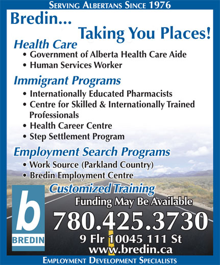 Bredin Centre For Learning (780-425-3730) - Display Ad - Bredin... Taking You Places! Health Care Government of Alberta Health Care Aide Human Services Worker Immigrant Programs Internationally Educated Pharmacists Centre for Skilled & Internationally Trained Professionals Health Career Centre Step Settlement Program Employment Search Programs Work Source (Parkland Country) Bredin Employment Centre Customized Training Funding May Be Available 780.425.3730 9 Flr 10045 111 St www.bredin.ca