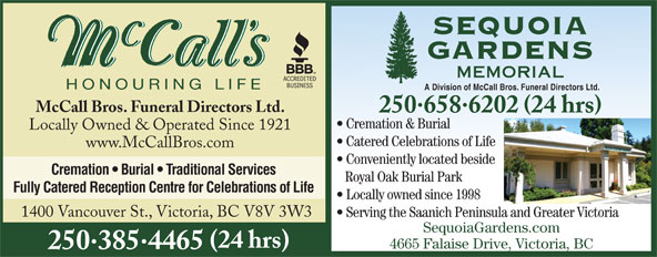McCall Bros Funeral Directors (250-385-4465) - Display Ad - Cremation & Burial Locally Owned & Operated Since 1921 Catered Celebrations of Life www.McCallBros.com Conveniently located beside Cremation   Burial   Traditional Services Royal Oak Burial Park Fully Catered Reception Centre for Celebrations of Life Locally owned since 1998 1400 Vancouver St., Victoria, BC V8V 3W3 Serving the Saanich Peninsula and Greater Victoria SequoiaGardens.com (24 hrs) 4665 Falaise Drive, Victoria, BC 2503854465 A Division of McCall Bros. Funeral Directors Ltd. McCall Bros. Funeral Directors Ltd. 2506586202 24 hrs