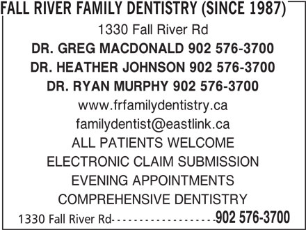 Fall River Family Dentistry (Since 1987) (902-576-3700) - Annonce illustrée======= - EVENING APPOINTMENTS COMPREHENSIVE DENTISTRY 902 576-3700 1330 Fall River Rd------------------- FALL RIVER FAMILY DENTISTRY (SINCE 1987) 1330 Fall River Rd DR. GREG MACDONALD 902 576-3700 DR. HEATHER JOHNSON 902 576-3700 DR. RYAN MURPHY 902 576-3700 www.frfamilydentistry.ca ALL PATIENTS WELCOME ELECTRONIC CLAIM SUBMISSION EVENING APPOINTMENTS COMPREHENSIVE DENTISTRY 902 576-3700 1330 Fall River Rd------------------- FALL RIVER FAMILY DENTISTRY (SINCE 1987) 1330 Fall River Rd DR. GREG MACDONALD 902 576-3700 DR. HEATHER JOHNSON 902 576-3700 DR. RYAN MURPHY 902 576-3700 www.frfamilydentistry.ca ALL PATIENTS WELCOME ELECTRONIC CLAIM SUBMISSION