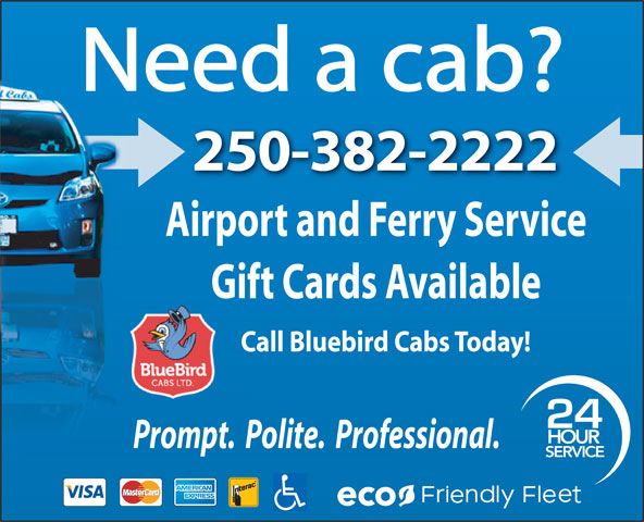 Blue Bird Cabs Ltd (250-382-2222) - Annonce illustrée======= - Need a cab? 250-382-2222 Airport and Ferry Service Gift Cards Available Call Bluebird Cabs Today! 24 HOUR Prompt.  Polite.  Professional. SERVICE eco