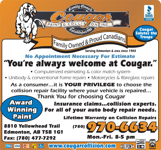 Cougar Paint & Collision Inc (780-477-6834) - Display Ad - (780) 970-6634 Edmonton, AB T5B 1G1 Mon.-Fri. 8-5 pm Fax: (780) 477-7292 www.cougarcollision.com Unibody & conventional frame repairs   Motorcycles & fibreglass repairs As a consumer it is YOUR PRIVILEGE to choose the collision repair facility where your vehicle is repaired Thank You for choosing Cougar Award Insurance claims collision experts. For all of your auto body repair needs. Winning Paint Lifetime Warranty on Collision Repairs 8810 Yellowhead Trail Cougar Salutes the Troops Serving Edmonton & area since 1983 No Appointment Necessary For Estimate You re always welcome at Cougar. Computerized estimating & color match system