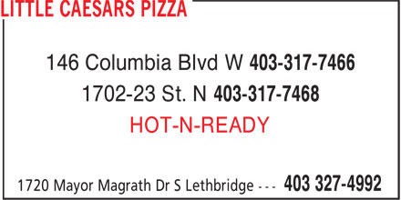 Little Caesars (403-327-4992) - Annonce illustrée======= - 146 Columbia Blvd W 403-317-7466 1702-23 St. N 403-317-7468 HOT-N-READY