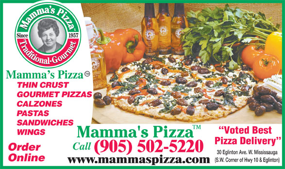 Mamma's Pizza (905-502-5220) - Display Ad - Mamma s Pizza THIN CRUST GOURMET PIZZAS CALZONES PASTAS SANDWICHES Voted Best WINGS Pizza Delivery Call Order (905) 502-5220 30 Eglinton Ave. W. Mississauga Online (S.W. Corner of Hwy 10 & Eglinton) www.mammaspizza.com