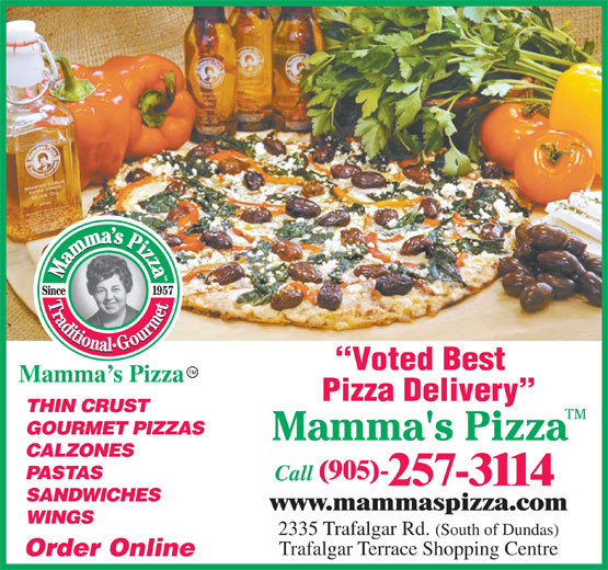 Mamma's Pizza (905-257-3114) - Annonce illustrée======= - 2335 Trafalgar Rd. (South of Dundas) www.mammaspizza.com WINGS Voted Best Mamma s Pizza Pizza Delivery THIN CRUST GOURMET PIZZAS CALZONES PASTAS (905)- Call 257-3114 SANDWICHES Trafalgar Terrace Shopping Centre Order Online