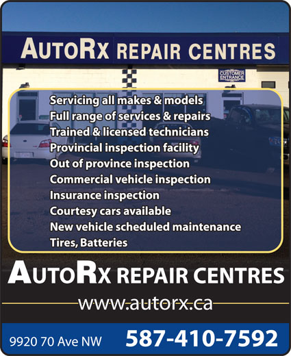AutoRx Repair Centres Ltd (780-436-9992) - Display Ad - Servicing all makes & models Full range of services & repairs Trained & licensed technicians Provincial inspection facility Out of province inspection Commercial vehicle inspection Insurance inspection Courtesy cars available New vehicle scheduled maintenance Tires, Batteries UTO X REPAIR CENTRES www.autorx.ca 9920 70 Ave NW 587-410-7592