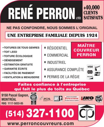 René Perron Couvreurs (514-327-1100) - Annonce illustrée======= - +40,000 CLIENTS SATISFAITS NE PAS CONFONDRE, NOUS SOMMES L'ORIGINAL UNE ENTREPRISE FAMILIALE DEPUIS 1924 MAÎTRE TOITURES DE TOUS GENRES RÉSIDENTIEL COUVREUR TOIT LEED PERRON COMMERCIAL TOITURE ÉCOLOGIQUE DÉNEIGEMENT INDUSTRIEL ESTIMATION GRATUITE GARANTIE ÉCRITE ASSURANCE COMPLÈTE FACILITÉS DE PAIEMENT PERMIS DE LA RÉGIE VENTILATION & MENUISERIE Faites confiance à l'entreprise qui fait le plus de toits au Québec 9150 Pascal Gagnon, Établit les standards MONTRÉAL Couvreur certifié MONTRÉAL RBQ  1117-5833-85 (514) 327-1100 www.perroncouvreurs.com INDUSTRIEL ESTIMATION GRATUITE GARANTIE ÉCRITE ASSURANCE COMPLÈTE FACILITÉS DE PAIEMENT PERMIS DE LA RÉGIE VENTILATION & MENUISERIE Faites confiance à l'entreprise qui fait le plus de toits au Québec 9150 Pascal Gagnon, Établit les standards MONTRÉAL Couvreur certifié MONTRÉAL RBQ  1117-5833-85 (514) 327-1100 www.perroncouvreurs.com DÉNEIGEMENT +40,000 CLIENTS SATISFAITS NE PAS CONFONDRE, NOUS SOMMES L'ORIGINAL UNE ENTREPRISE FAMILIALE DEPUIS 1924 MAÎTRE TOITURES DE TOUS GENRES RÉSIDENTIEL COUVREUR TOIT LEED PERRON COMMERCIAL TOITURE ÉCOLOGIQUE