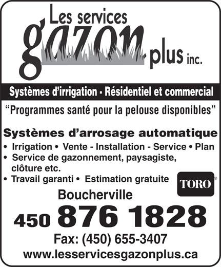 Les Services Gazon Plus Inc (450-655-4728) - Annonce illustrée======= - Systèmes d irrigation - Résidentiel et commercial Programmes santé pour la pelouse disponibles Systèmes d arrosage automatique Irrigation    Vente - Installation - Service   Plan Service de gazonnement, paysagiste, clôture etc. Travail garanti    Estimation gratuite Boucherville 450 876 1828 Fax: (450) 655-3407 www.lesservicesgazonplus.ca