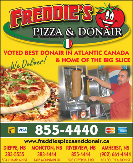 Freddie's Pizza & Donair (506-855-4440) - Annonce illustrée======= - VOTED BEST DONAIR IN ATLANTIC CANADA & HOME OF THE BIG SLICE We Deliver! 855-4440 www.freddiespizzaanddonair.ca DIEPPE, NB MONCTON, NBRIVERVIEW, NB AMHERST, NS 383-5555 383-4444 855-4444 (902) 661-4444 504 CHAMPLAIN ST 1405 MOUNTAIN RD 508 COVERDALE RD 103 SOUTH ALBION ST