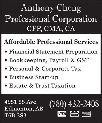 Anthony Cheng Professional Corp (780-432-2408) - Annonce illustrée======= - Affordable Professional Services Financial Statement Preparation Bookkeeping, Payroll & GST Personal & Corporate Tax Business Start-up Estate & Trust Taxation 4951 55 Ave Edmonton, AB T6B 3S3 CFP, CMA, CA