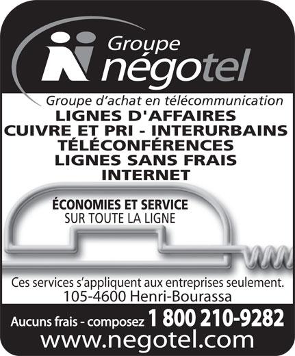 Groupe Négotel Inc (418-622-7406) - Annonce illustrée======= - www.negotel.com Groupe d achat en télécommunication LIGNES D'AFFAIRES CUIVRE ET PRI - INTERURBAINS TÉLÉCONFÉRENCES LIGNES SANS FRAIS INTERNET ÉCONOMIES ET SERVICE SUR TOUTE LA LIGNE Ces services s appliquent aux entreprises seulement. 105-4600 Henri-Bourassa Aucuns frais - composez 1 800 210-9282