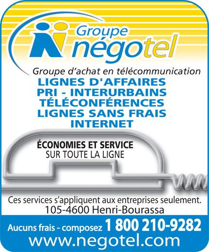 Groupe Négotel Inc (418-622-7406) - Annonce illustrée======= - 1 800 210-9282 www.negotel.com Groupe d achat en télécommunication LIGNES D'AFFAIRES PRI - INTERURBAINS TÉLÉCONFÉRENCES LIGNES SANS FRAIS INTERNET ÉCONOMIES ET SERVICE SUR TOUTE LA LIGNE Ces services s appliquent aux entreprises seulement. 105-4600 Henri-Bourassa Aucuns frais - composez Groupe d achat en télécommunication LIGNES D'AFFAIRES PRI - INTERURBAINS TÉLÉCONFÉRENCES LIGNES SANS FRAIS INTERNET ÉCONOMIES ET SERVICE SUR TOUTE LA LIGNE Ces services s appliquent aux entreprises seulement. 105-4600 Henri-Bourassa Aucuns frais - composez 1 800 210-9282 www.negotel.com