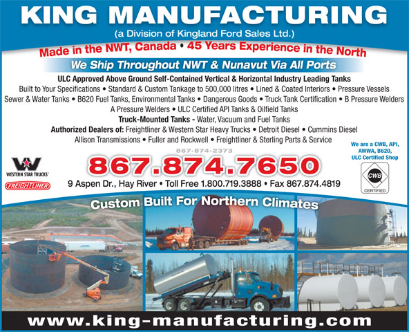 King Manufacturing (867-874-2373) - Annonce illustrée======= - We are a CWB, API, 867-874-2373 AWWA, B620, ULC Certified Shop 867.874.7650 9 Aspen Dr., Hay River   Toll Free 1.800.719.3888   Fax 867.874.4819 www.king-manufacturing.com KING MANUFACTURING (a Division of Kingland Ford Sales Ltd.) We Ship Throughout NWT & Nunavut Via All Ports ULC Approved Above Ground Self-Contained Vertical & Horizontal Industry Leading Tanks Built to Your Specifications   Standard & Custom Tankage to 500,000 litres   Lined & Coated Interiors   Pressure Vessels Sewer & Water Tanks   B620 Fuel Tanks, Environmental Tanks   Dangerous Goods   Truck Tank Certification   B Pressure Welders A Pressure Welders   ULC Certified API Tanks & Oilfield Tanks Truck-Mounted Tanks - Water, Vacuum and Fuel Tanks Authorized Dealers of: Freightliner & Western Star Heavy Trucks   Detroit Diesel   Cummins Diesel Allison Transmissions   Fuller and Rockwell   Freightliner & Sterling Parts & Service