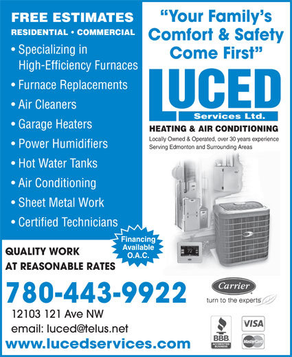Luced Services (780-732-0009) - Annonce illustrée======= - Come First High-Efficiency Furnaces Furnace Replacements Air Cleaners Services Ltd. Garage Heaters HEATING & AIR CONDITIONING Locally Owned & Operated, over 30 years experience Power Humidifiers Serving Edmonton and Surrounding Areas Hot Water Tanks Air Conditioning Sheet Metal Work Certified Technicians QUALITY WORK AT REASONABLE RATES 780-443-9922 12103 121 Ave NW www.lucedservices.com Your Family s FREE ESTIMATES RESIDENTIAL   COMMERCIAL Comfort & Safety Specializing in Come First High-Efficiency Furnaces Furnace Replacements Air Cleaners Services Ltd. Garage Heaters HEATING & AIR CONDITIONING Locally Owned & Operated, over 30 years experience Power Humidifiers Serving Edmonton and Surrounding Areas Hot Water Tanks Air Conditioning Sheet Metal Work Certified Technicians QUALITY WORK AT REASONABLE RATES 780-443-9922 12103 121 Ave NW www.lucedservices.com Your Family s FREE ESTIMATES RESIDENTIAL   COMMERCIAL Comfort & Safety Specializing in