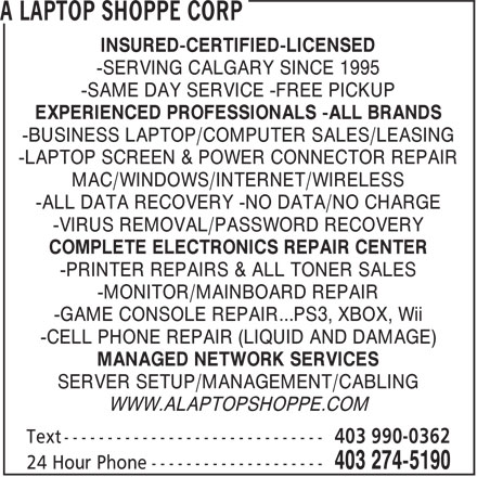 A Laptop Shoppe Corp (403-274-5190) - Display Ad - -SAME DAY SERVICE -FREE PICKUP EXPERIENCED PROFESSIONALS -ALL BRANDS -BUSINESS LAPTOP/COMPUTER SALES/LEASING -LAPTOP SCREEN & POWER CONNECTOR REPAIR MAC/WINDOWS/INTERNET/WIRELESS -ALL DATA RECOVERY -NO DATA/NO CHARGE -VIRUS REMOVAL/PASSWORD RECOVERY COMPLETE ELECTRONICS REPAIR CENTER -PRINTER REPAIRS & ALL TONER SALES -MONITOR/MAINBOARD REPAIR -GAME CONSOLE REPAIR...PS3, XBOX, Wii -CELL PHONE REPAIR (LIQUID AND DAMAGE) MANAGED NETWORK SERVICES SERVER SETUP/MANAGEMENT/CABLING WWW.ALAPTOPSHOPPE.COM INSURED-CERTIFIED-LICENSED -SERVING CALGARY SINCE 1995