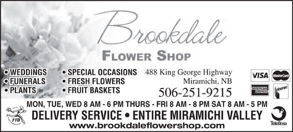 Brookdale Flower Shop (506-622-3424) - Annonce illustrée======= - 488 King George Highway WEDDINGS   SPECIAL OCCASIONS Miramichi, NB FUNERALS   FRESH FLOWERS PLANTS   FRUIT BASKETS 506-251-9215 MON, TUE, WED 8 AM - 6 PM THURS - FRI 8 AM - 8 PM SAT 8 AM - 5 PM DELIVERY SERVICE   ENTIRE MIRAMICHI VALLEY www.brookdaleflowershop.com